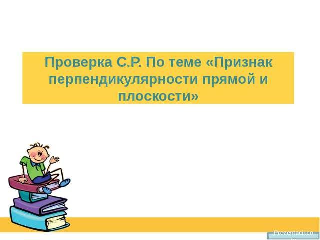 Проверка С.Р. По теме «Признак перпендикулярности прямой и плоскости» Prezent...