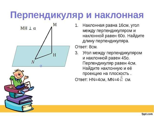 Перпендикуляр и наклонная Наклонная равна 16см, угол между перпендикуляром и...