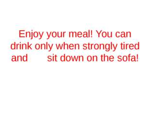 Enjoy your meal! You can drink only when strongly tired and sit down on the