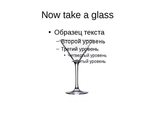 Now take a glass