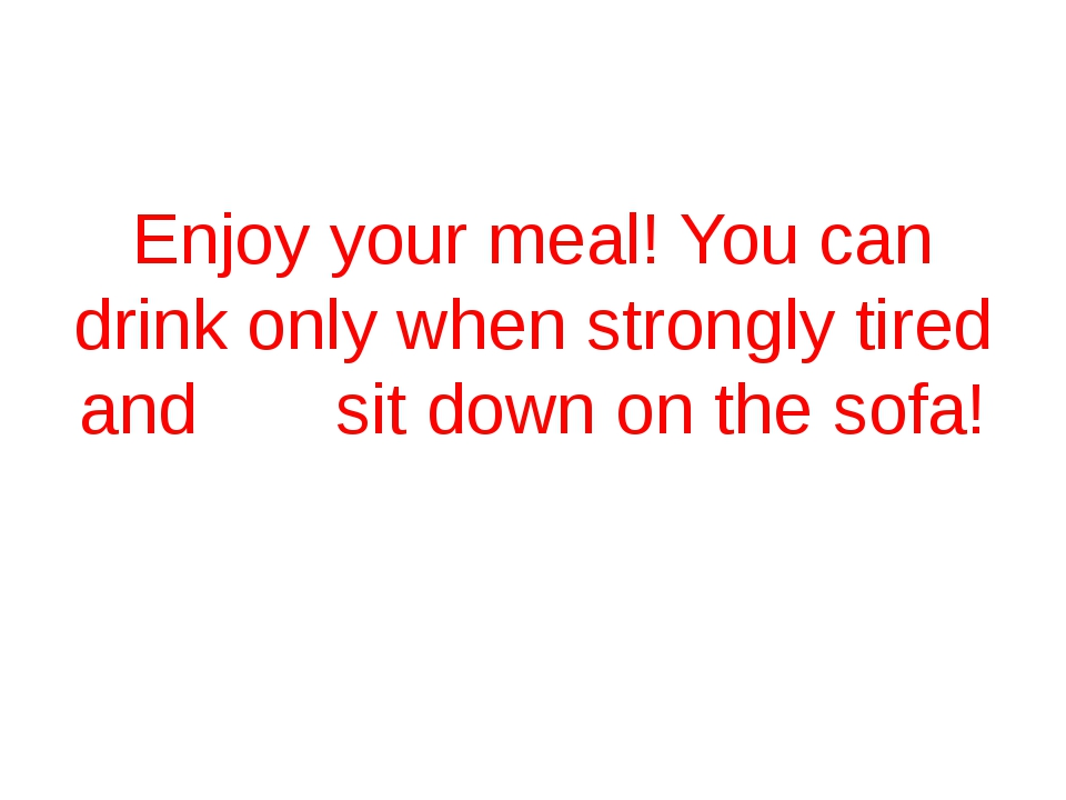 Enjoy your meal! You can drink only when strongly tired and sit down on the...