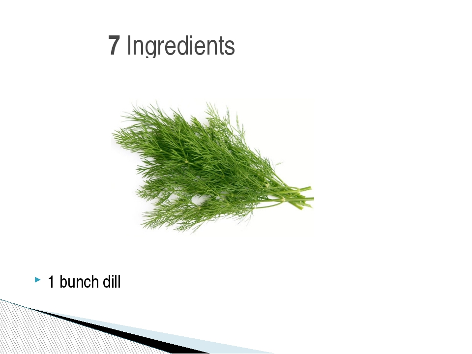 1 bunch dill 7 Ingredients