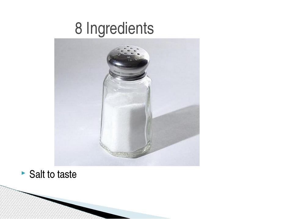 Salt to taste 8 Ingredients