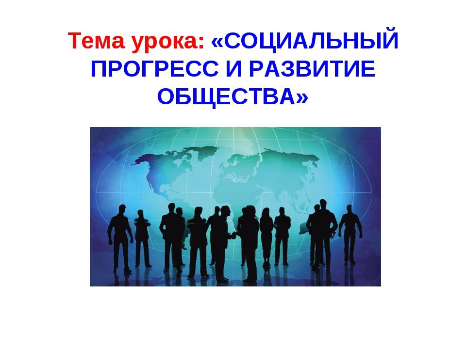Тема урока: «СОЦИАЛЬНЫЙ ПРОГРЕСС И РАЗВИТИЕ ОБЩЕСТВА»