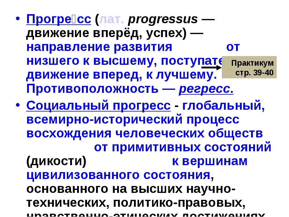 Прогре́сс(лат.progressus— движение вперёд, успех) — направление развития о...
