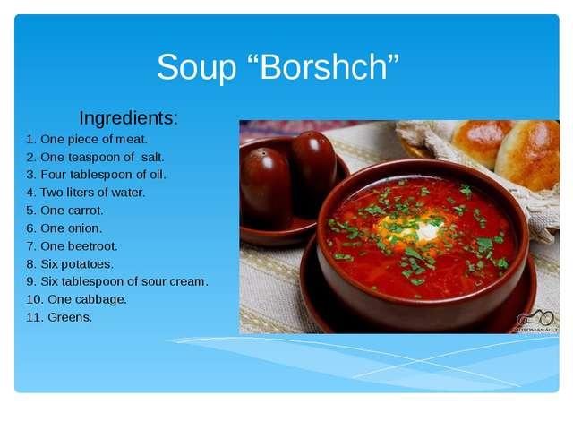 "Soup ""Borshch"" Ingredients: 1. One piece of meat. 2. One teaspoon of salt. 3...."