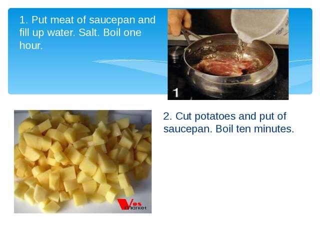 2. Cut potatoes and put of saucepan. Boil ten minutes. 1. Put meat of saucepa...