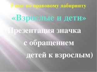 5 шаг по правовому лабиринту «Взрослые и дети» (Презентация значка с обращени