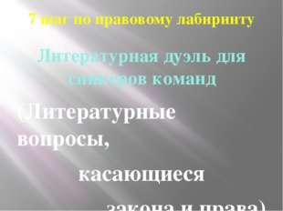 7 шаг по правовому лабиринту Литературная дуэль для спикеров команд (Литерату