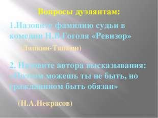 Вопросы дуэлянтам: 1.Назовите фамилию судьи в комедии Н.В.Гоголя «Ревизор» 2.