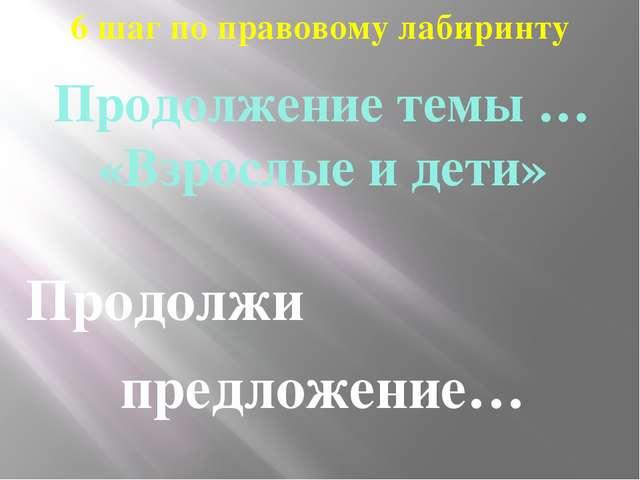 6 шаг по правовому лабиринту Продолжение темы … «Взрослые и дети» Продолжи пр...