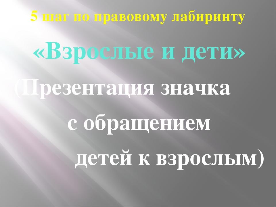5 шаг по правовому лабиринту «Взрослые и дети» (Презентация значка с обращени...