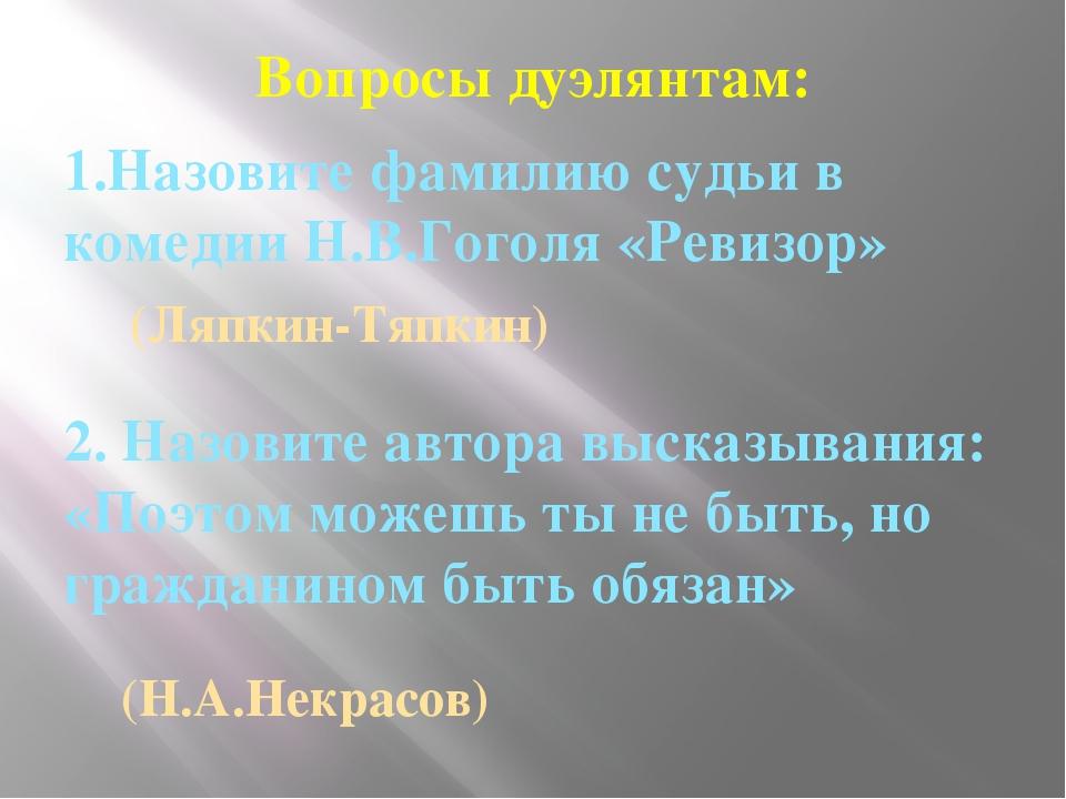 Вопросы дуэлянтам: 1.Назовите фамилию судьи в комедии Н.В.Гоголя «Ревизор» 2....