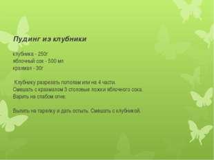 Пудинг из клубники клубника - 250г яблочный сок - 500 мл крахмал - 30г Клубни