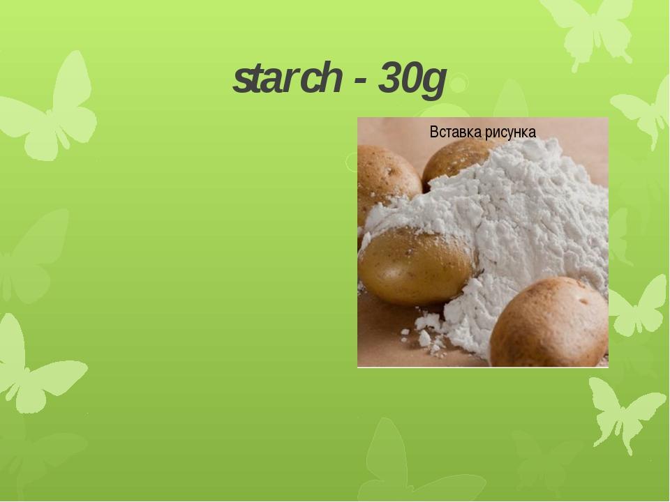 starch - 30g