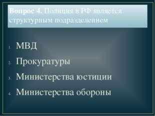 Вопрос 4. Полиция в РФ является структурным подразделением МВД Прокуратуры Ми