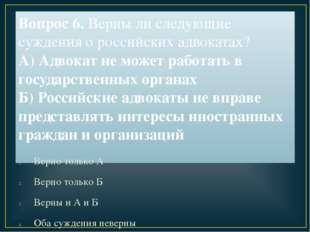 Вопрос 6. Верны ли следующие суждения о российских адвокатах? А) Адвокат не м