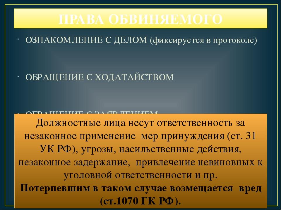 ПРАВА ОБВИНЯЕМОГО ОЗНАКОМЛЕНИЕ С ДЕЛОМ (фиксируется в протоколе) ОБРАЩЕНИЕ С...