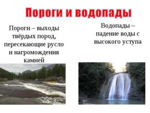 Пороги – выходы твёрдых пород, пересекающие русло и нагромождения камней Водо