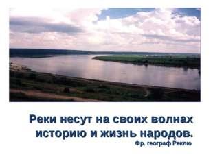Реки несут на своих волнах историю и жизнь народов. Фр. географ Реклю