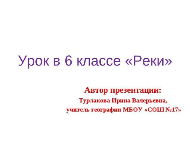 Урок в 6 классе «Реки» Автор презентации: Турлакова Ирина Валерьевна, учитель...