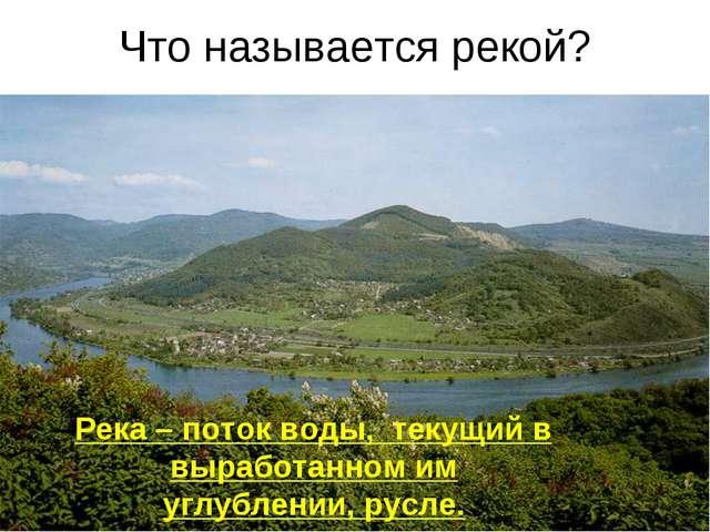 Что называется рекой? Река – поток воды, текущий в выработанном им углублении...