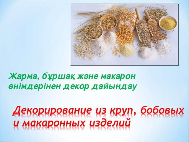 Жарма, бұршақ және макарон өнімдерінен декор дайындау