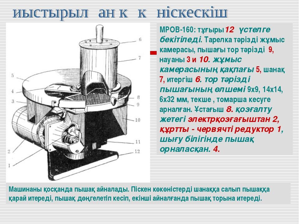 МРОВ-160: тұғыры12 үстелге бекітіледі. Тарелка тәрізді жұмыс камерасы, пышағы...