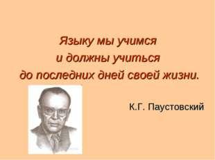 Языку мы учимся и должны учиться до последних дней своей жизни. К.Г. Паустовс