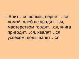 II. Боит…ся волков, вернет…ся домой, хлеб не уродит…ся, мастерством гордят…с