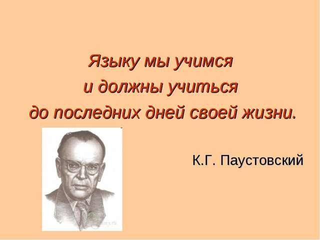 Языку мы учимся и должны учиться до последних дней своей жизни. К.Г. Паустовс...