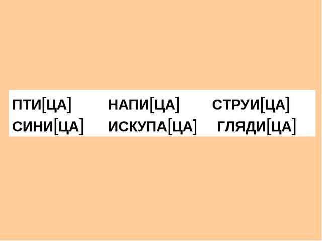 ПТИ[ЦА] НАПИ[ЦА] СТРУИ[ЦА] СИНИ[ЦА] ИСКУПА[ЦА] ГЛЯДИ[ЦА]