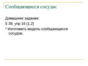 Сообщающиеся сосуды: Домашнее задание: § 39, упр 16 (1,2) * Изготовить модель