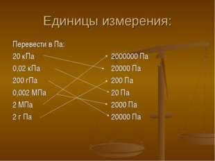 Единицы измерения: Перевести в Па: 20 кПа 0,02 кПа 200 гПа 0,002 МПа 2 МПа 2