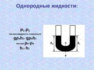 Однородные жидкости: P1=P2 так как жидкость покоиться gρвh1= gρвh2 так как ρв