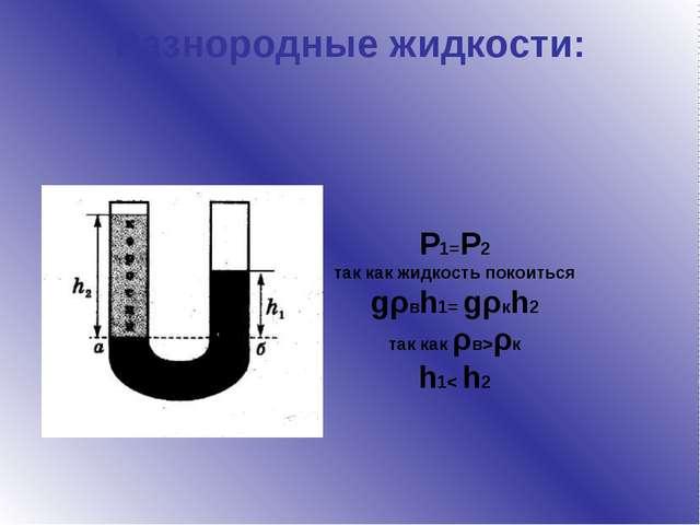 Разнородные жидкости: P1=P2 так как жидкость покоиться gρвh1= gρкh2 так как ρ...