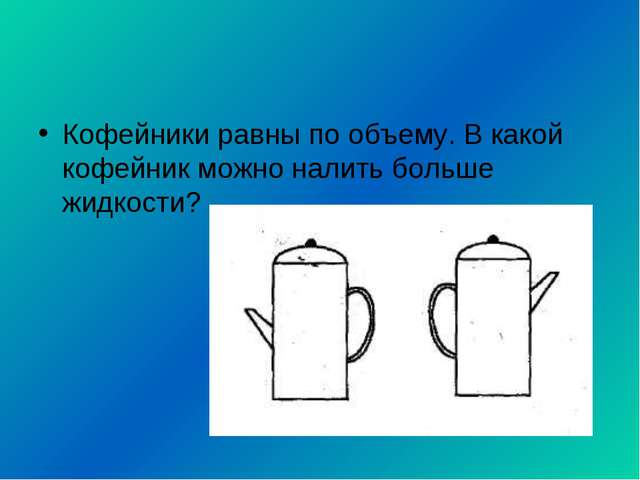 Кофейники равны по объему. В какой кофейник можно налить больше жидкости?
