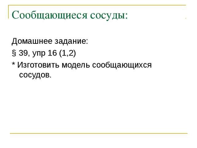 Сообщающиеся сосуды: Домашнее задание: § 39, упр 16 (1,2) * Изготовить модель...