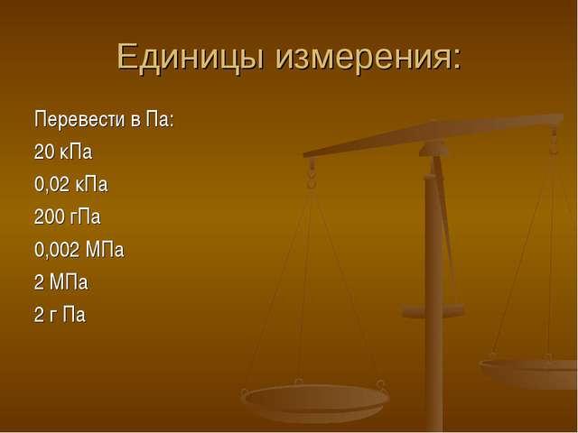 Единицы измерения: Перевести в Па: 20 кПа 0,02 кПа 200 гПа 0,002 МПа 2 МПа 2...
