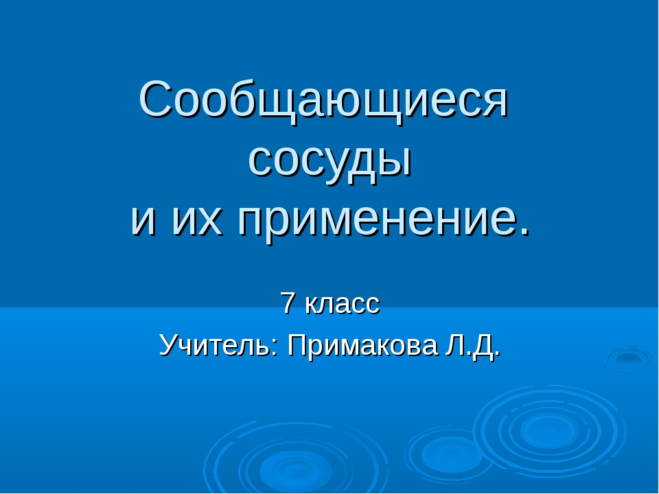 Сообщающиеся сосуды и их применение. 7 класс Учитель: Примакова Л.Д.