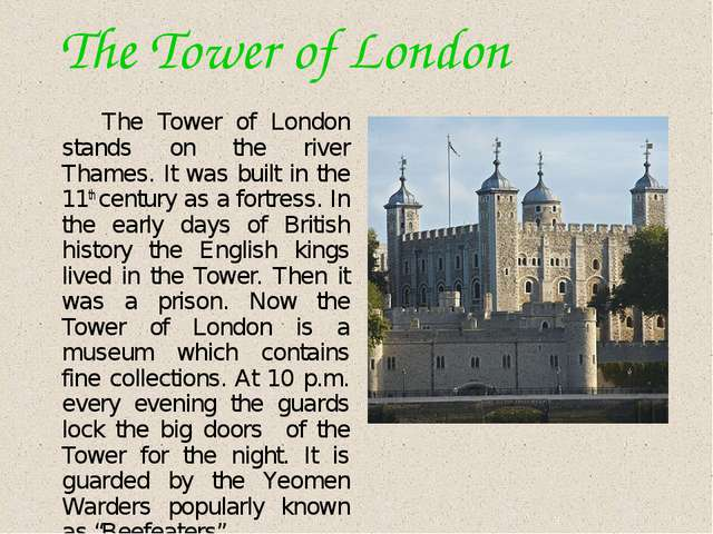 The Tower of London The Tower of London stands on the river Thames. It was b...