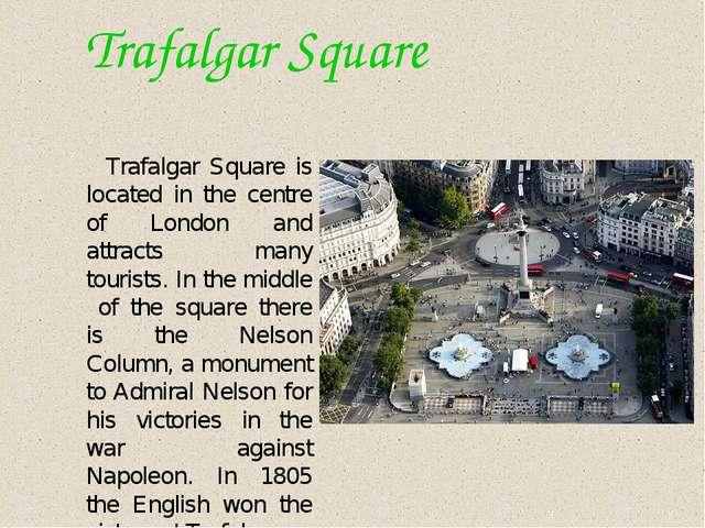 Trafalgar Square Trafalgar Square is located in the centre of London and att...