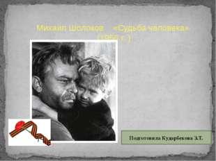 Михаил Шолохов «Судьба человека» (1956 г. ) Подготовила Кударбекова З.Т.