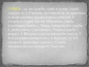 СУДЬБА , -ы, мн. судьбы, судеб и (устар.) судеб, судьбам, ж. 1. Стечение обст