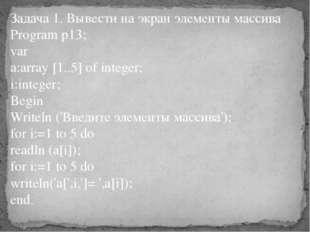 Задача 1. Вывести на экран элементы массива Program p13; var a:array [1..5] o