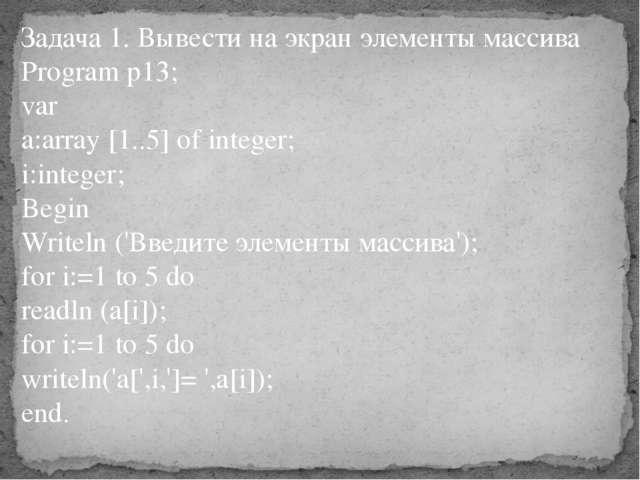 Задача 1. Вывести на экран элементы массива Program p13; var a:array [1..5] o...