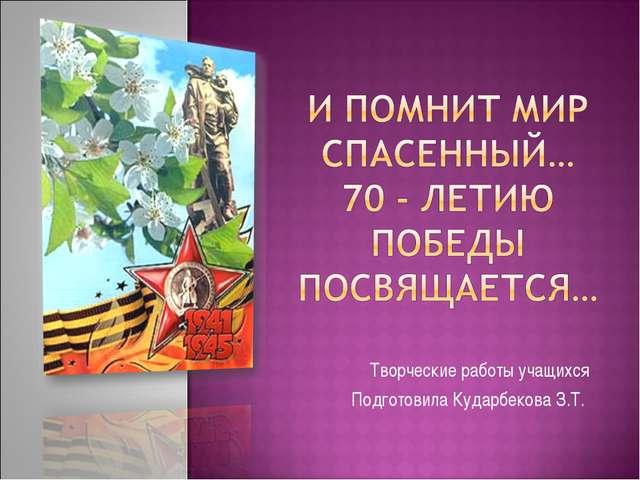 Творческие работы учащихся Подготовила Кударбекова З.Т.