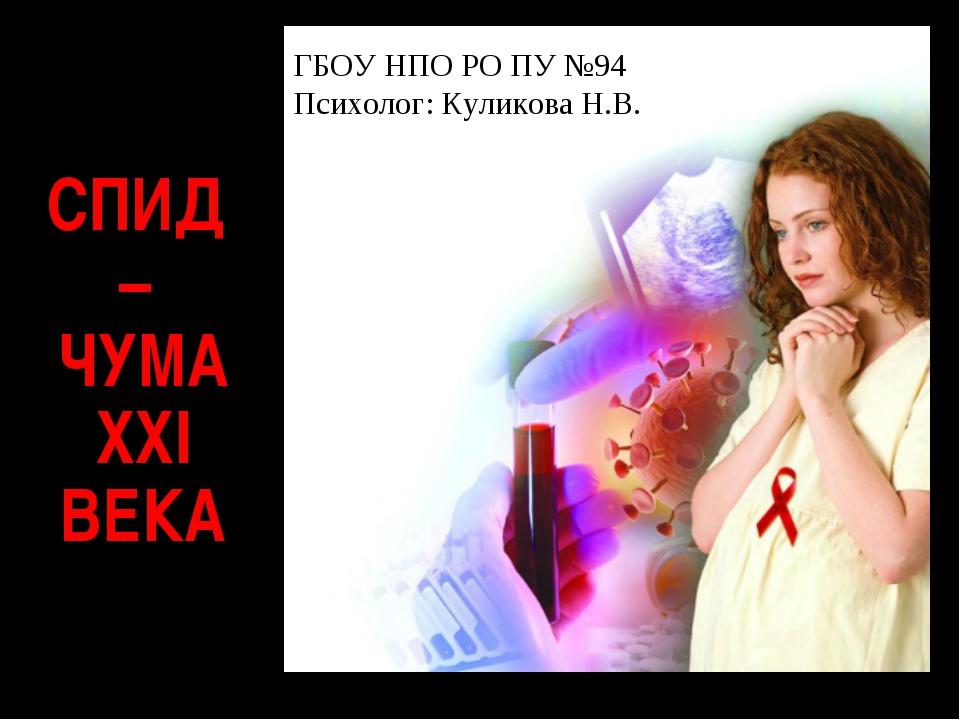 СПИД – ЧУМА XXI ВЕКА ГБОУ НПО РО ПУ №94 Психолог: Куликова Н.В.