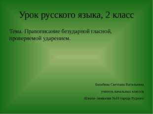 Урок русского языка, 2 класс Тема. Правописание безударной гласной, проверяем