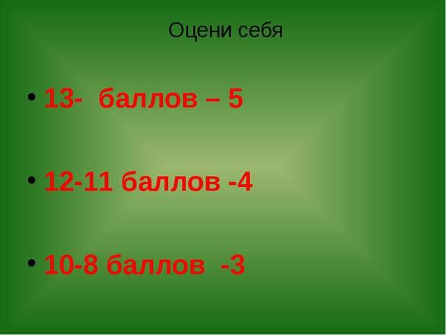 Оцени себя 13- баллов – 5 12-11 баллов -4 10-8 баллов -3